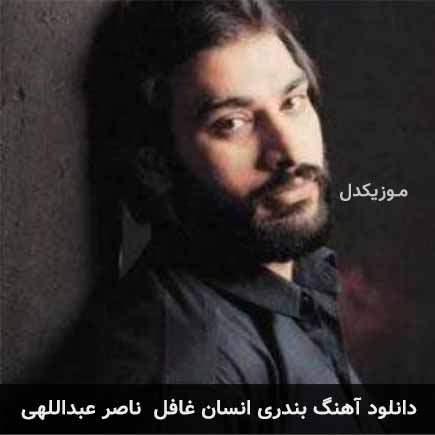 دانلود اهنگ انسان غافل ناصر عبداللهی